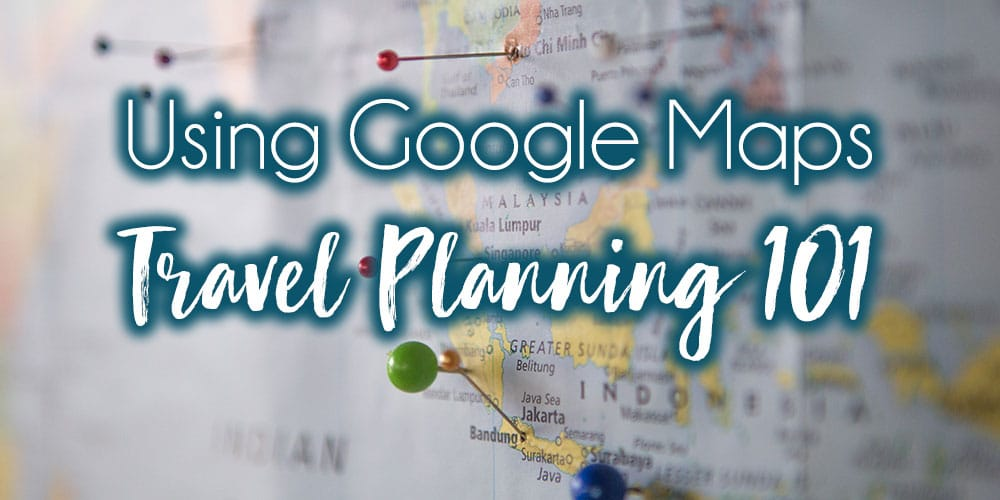 Travel planning 101: Using Google Maps for Travel Planning